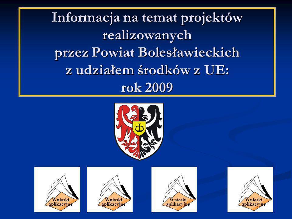 Informacja na temat projektów realizowanych przez Powiat Bolesławieckich z udziałem środków z UE: rok 2009 Wnioski aplikacyjne Wnioski aplikacyjne Wnioski aplikacyjne Wnioski aplikacyjne