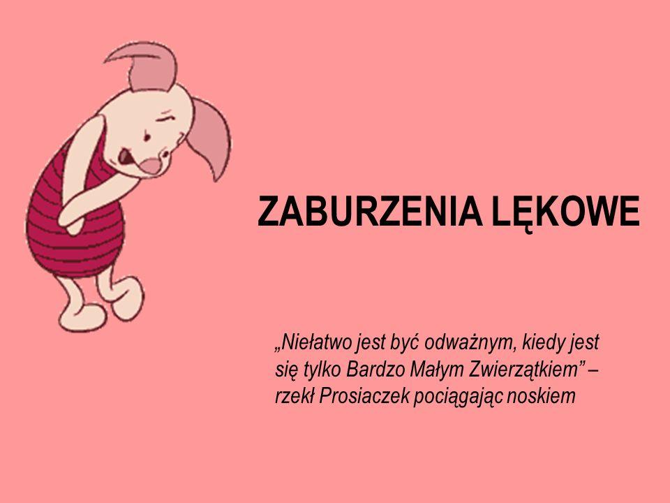 ZABURZENIA LĘKOWE Niełatwo jest być odważnym, kiedy jest się tylko Bardzo Małym Zwierzątkiem – rzekł Prosiaczek pociągając noskiem