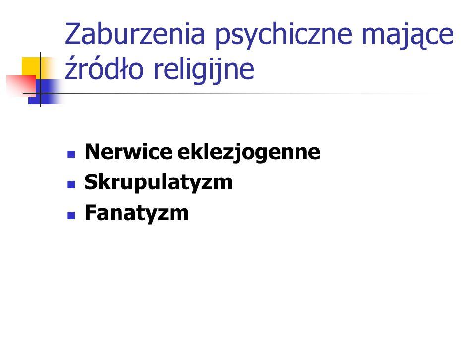 Zaburzenia psychiczne mające źródło religijne Nerwice eklezjogenne Skrupulatyzm Fanatyzm