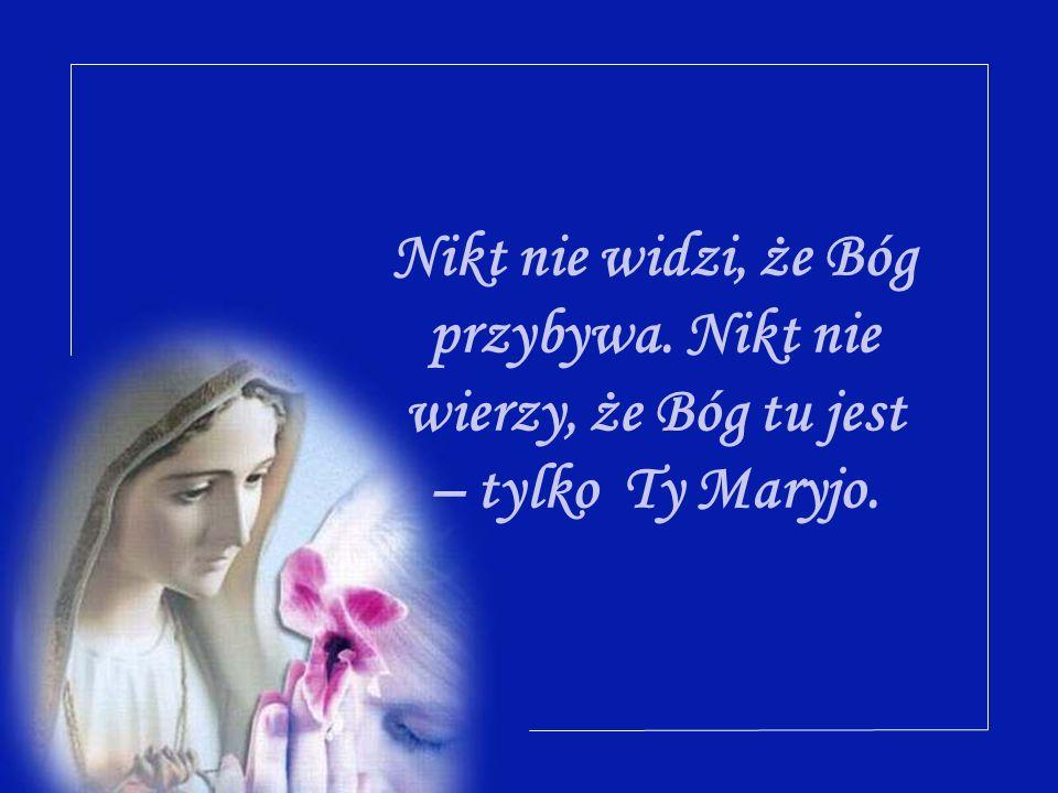 Nikt nie widzi, że Bóg przybywa. Nikt nie wierzy, że Bóg tu jest – tylko Ty Maryjo.