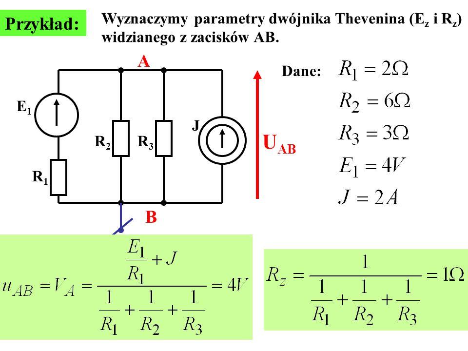 Przykład: E1E1 J R1R1 R2R2 R3R3 Wyznaczymy parametry dwójnika Thevenina (E z i R z ) widzianego z zacisków AB. Dane: A B U AB