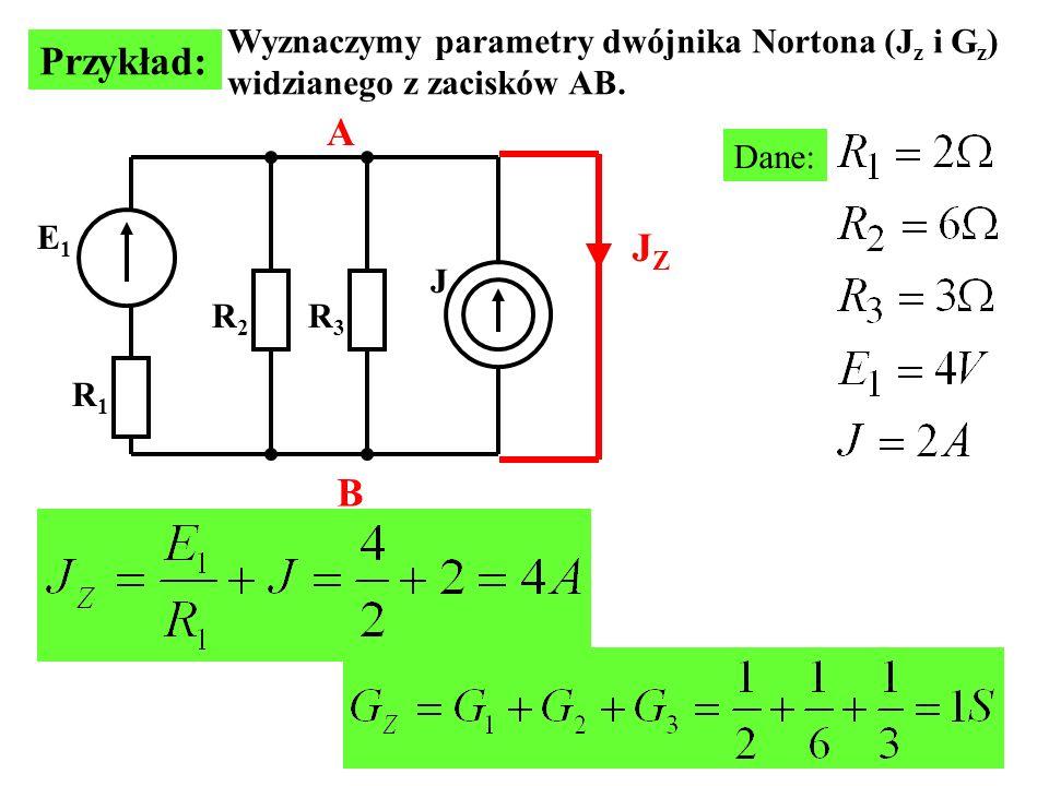 E1E1 J R1R1 R2R2 R3R3 Wyznaczymy parametry dwójnika Nortona (J z i G z ) widzianego z zacisków AB. Przykład: Dane: A B JZJZ