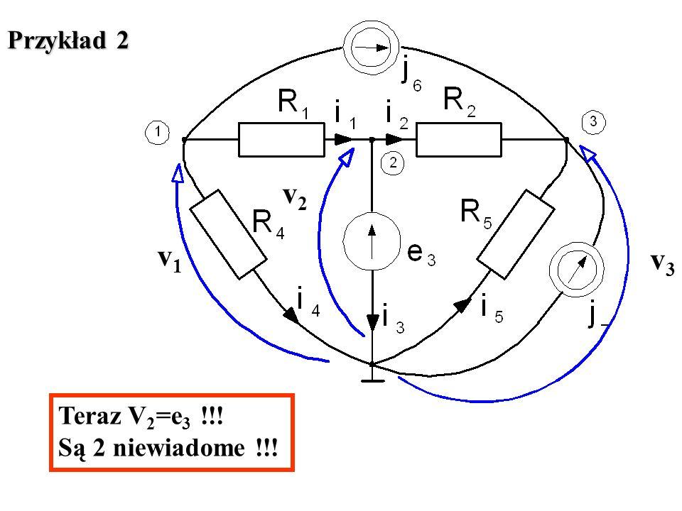 v1v1 v3v3 v2v2 Przykład 2 Teraz V 2 =e 3 !!! Są 2 niewiadome !!!