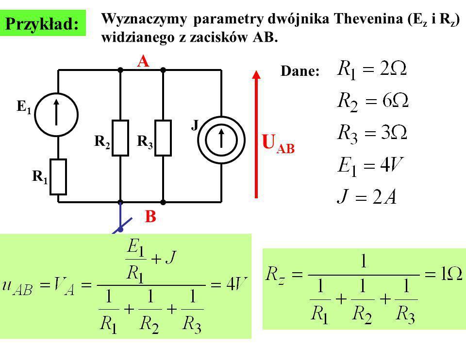 Przykład: E1E1 J R1R1 R2R2 R3R3 Wyznaczymy parametry dwójnika Thevenina (E z i R z ) widzianego z zacisków AB.