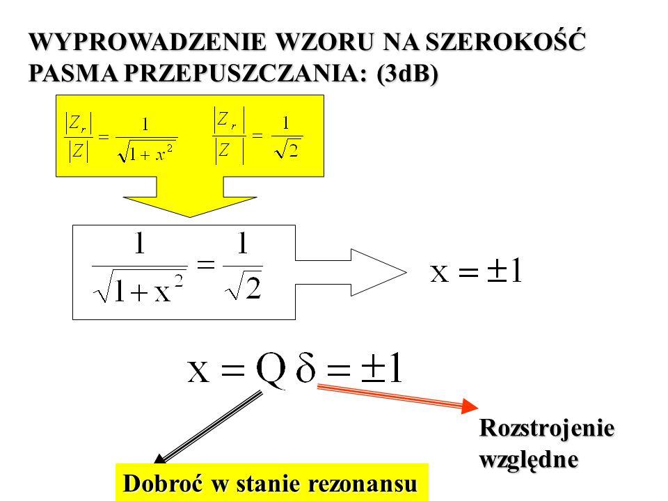 WYPROWADZENIE WZORU NA SZEROKOŚĆ PASMA PRZEPUSZCZANIA: (3dB) Dobroć w stanie rezonansu Rozstrojeniewzględne