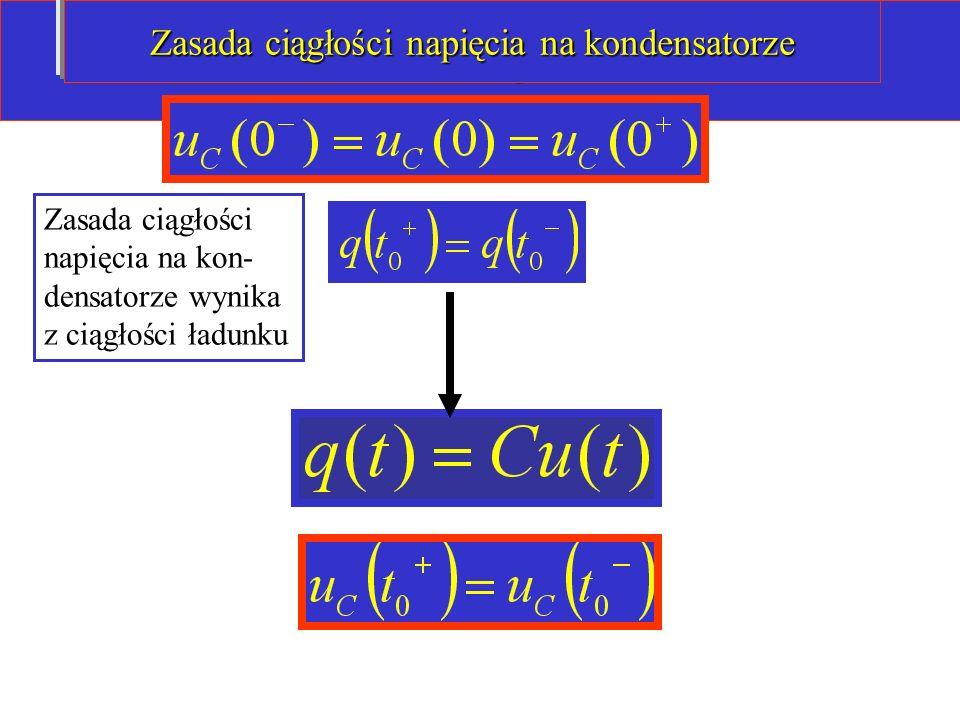 Zasada ciągłości: Zasada ciągłości napięcia na kon- densatorze wynika z ciągłości ładunku Zasada ciągłości napięcia na kondensatorze