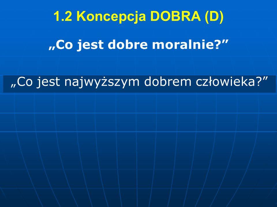 1.2 Koncepcja DOBRA (D) Co jest dobre moralnie? Co jest najwyższym dobrem człowieka?