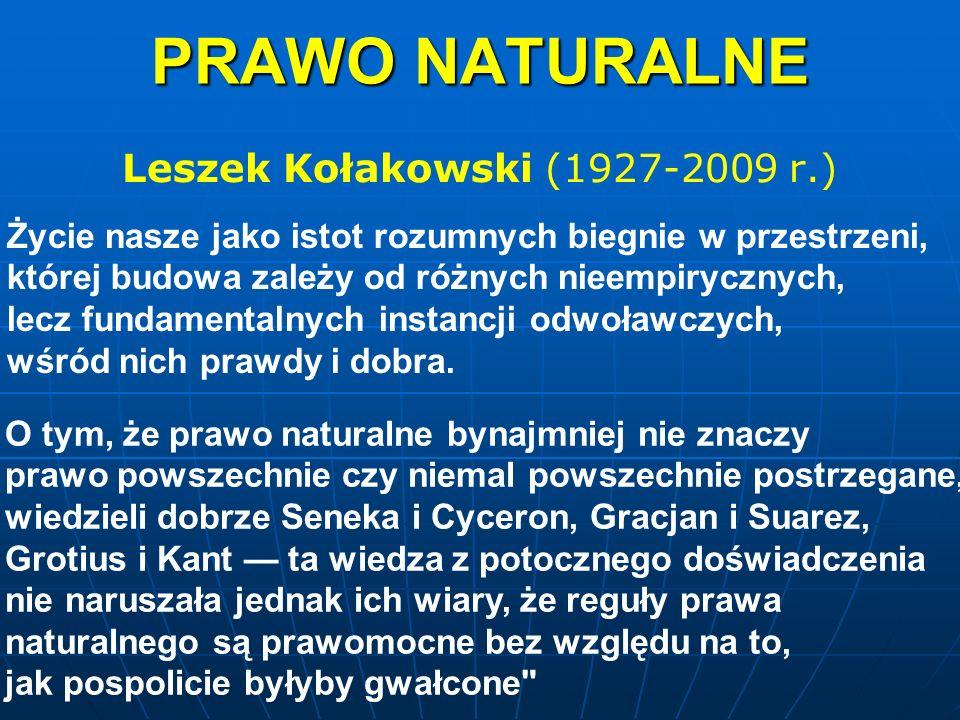 PRAWO NATURALNE Leszek Kołakowski (1927-2009 r.) Życie nasze jako istot rozumnych biegnie w przestrzeni, której budowa zależy od różnych nieempiryczny