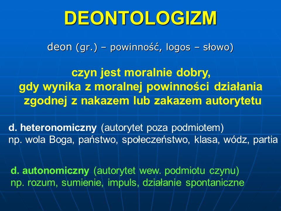 DEONTOLOGIZM deon (gr.) – powinność, logos – słowo) d. autonomiczny (autorytet wew. podmiotu czynu) np. rozum, sumienie, impuls, działanie spontaniczn