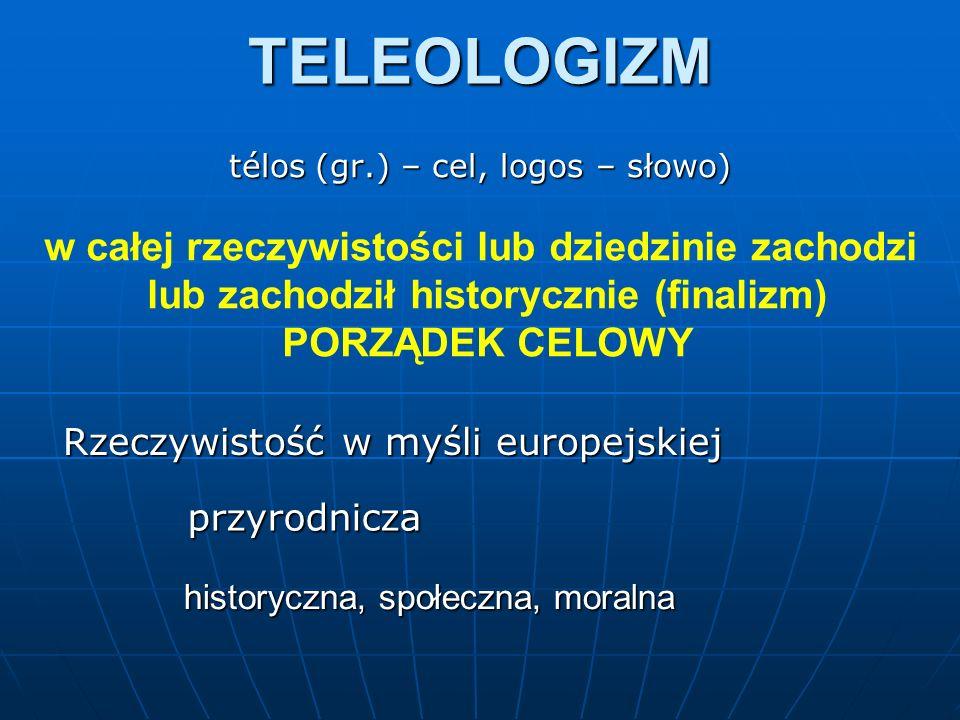 TELEOLOGIZM télos (gr.) – cel, logos – słowo) w całej rzeczywistości lub dziedzinie zachodzi lub zachodził historycznie (finalizm) PORZĄDEK CELOWY Rze