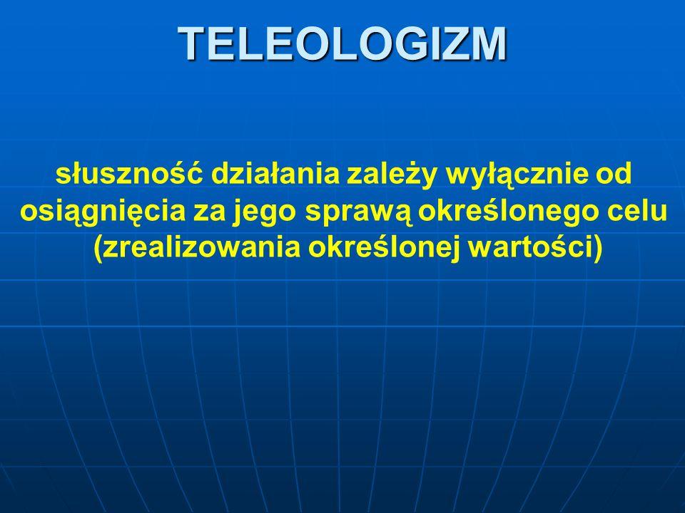 TELEOLOGIZM słuszność działania zależy wyłącznie od osiągnięcia za jego sprawą określonego celu (zrealizowania określonej wartości)