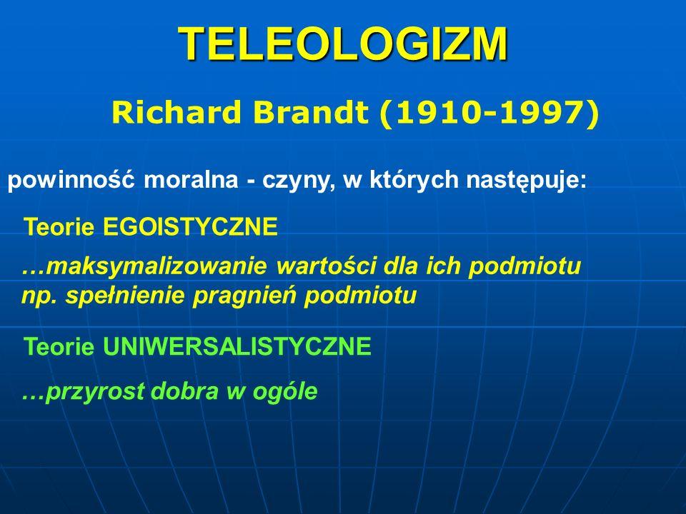 TELEOLOGIZM Richard Brandt (1910-1997) powinność moralna - czyny, w których następuje: Teorie EGOISTYCZNE …maksymalizowanie wartości dla ich podmiotu