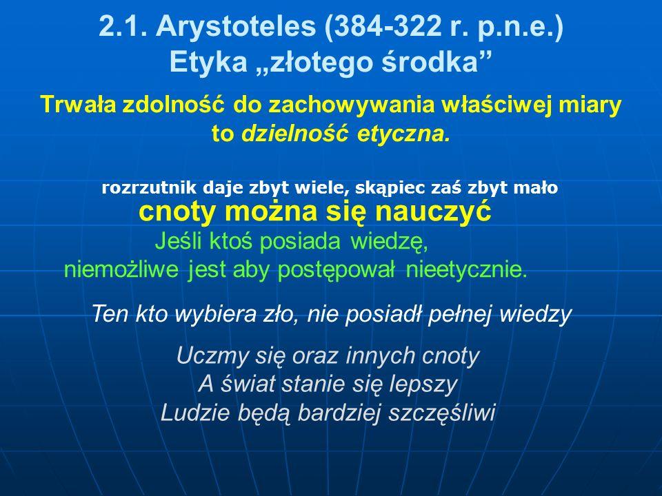 2.1. Arystoteles (384-322 r. p.n.e.) Etyka złotego środka Trwała zdolność do zachowywania właściwej miary to dzielność etyczna. Ten kto wybiera zło, n