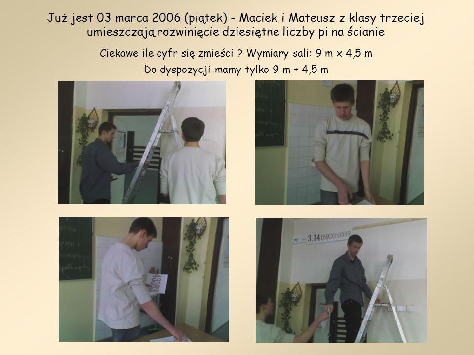 Już jest 03 marca 2006 (piątek) - Maciek i Mateusz z klasy trzeciej umieszczają rozwinięcie dziesiętne liczby pi na ścianie Ciekawe ile cyfr się zmieś