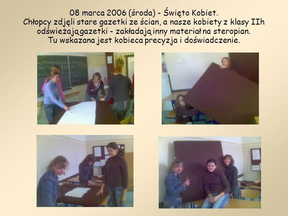 08 marca 2006 (środa) - Święto Kobiet. Chłopcy zdjęli stare gazetki ze ścian, a nasze kobiety z klasy IIh odświeżają gazetki - zakładają inny materiał
