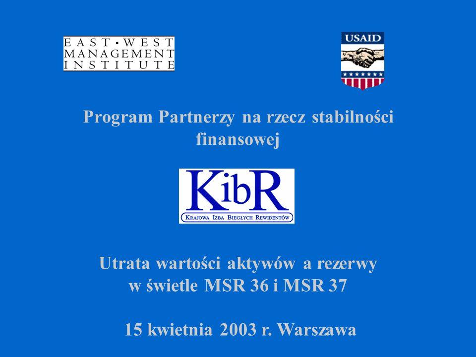 Program Partnerzy na rzecz stabilności finansowej Utrata wartości aktywów a rezerwy w świetle MSR 36 i MSR 37 15 kwietnia 2003 r.