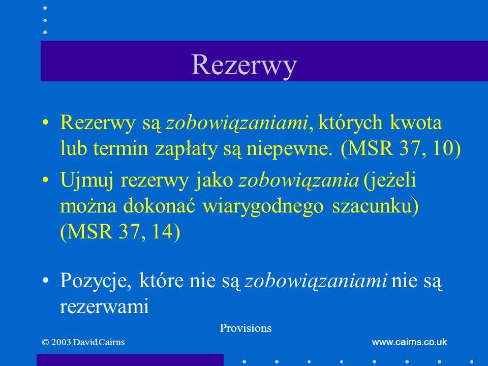 © 2003 David Cairnswww.cairns.co.uk Rezerwy Rezerwy są zobowiązaniami, których kwota lub termin zapłaty są niepewne. (MSR 37, 10) Ujmuj rezerwy jako z