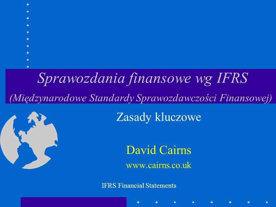 © 2003 David Cairnswww.cairns.co.uk Sprawozdania finansowe wg IFRS bilans rachunek zysków i strat zestawienie zmian w kapitale własnym rachunek przepływów pieniężnych informacje dodatkowe skonsolidowane (i prawna jednostka gospodarcza) IFRS Financial Statements
