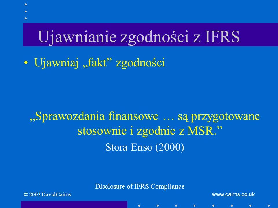 © 2003 David Cairnswww.cairns.co.uk Ujawnianie zgodności z IFRS Nie ujawniaj zgodności z IFRS, jeżeli nie jest zgodne: –ze wszystkimi interpretacjami IFRS/IFRIC (Międzynarodowego Komitetu ds.
