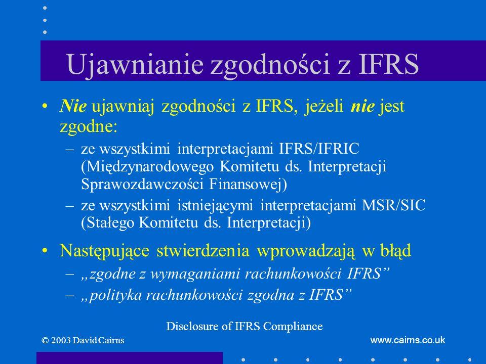 © 2003 David Cairnswww.cairns.co.uk Nadrzędność rzetelnej prezentacji Jeżeli zgodność z IFRS wprowadza w błąd: –odstąp od IFRS –niezwykle rzadkie okoliczności Ujawniaj –odstąpienie od IFRS dla uzyskania rzetelnej prezentacji –rodzaj odstępstwa, włączając zasadę wg IFRS –powód, dla którego zasada wg IFRS wprowadza w błąd –wpływ finansowy odstępstwa od IFRS Fair Presentation Override