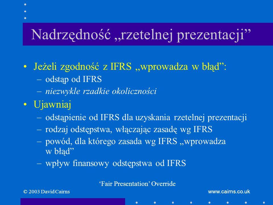 © 2003 David Cairnswww.cairns.co.uk Nadrzędność rzetelnej prezentacji Jeżeli zgodność z IFRS wprowadza w błąd: –odstąp od IFRS –niezwykle rzadkie okol