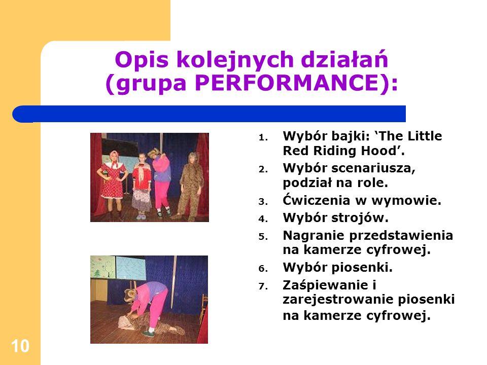 10 Opis kolejnych działań (grupa PERFORMANCE): 1. Wybór bajki: The Little Red Riding Hood. 2. Wybór scenariusza, podział na role. 3. Ćwiczenia w wymow
