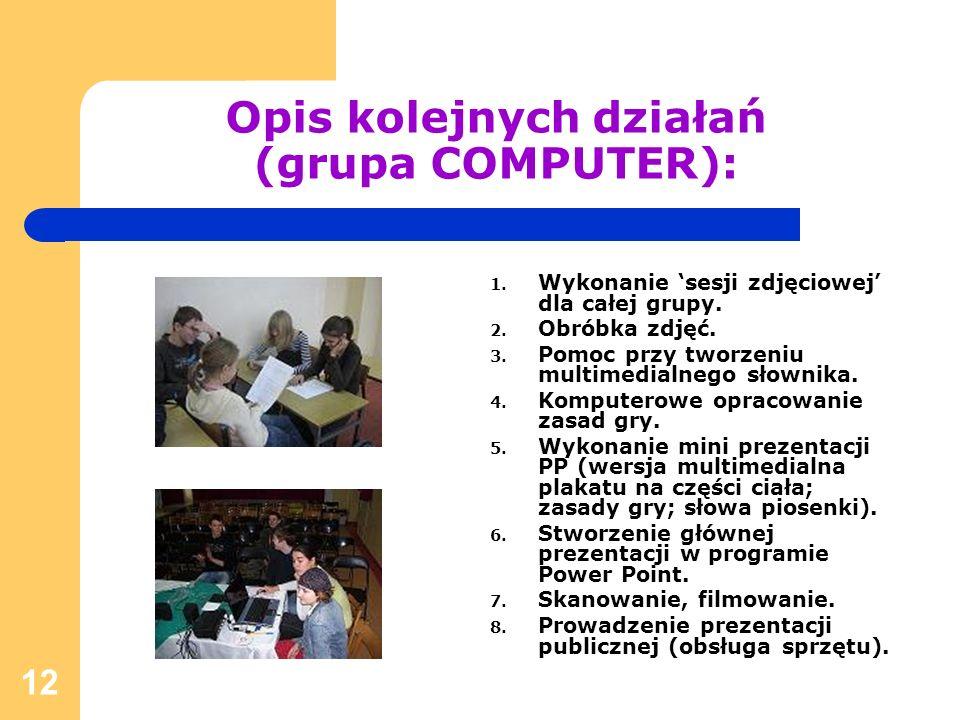 12 Opis kolejnych działań (grupa COMPUTER): 1. Wykonanie sesji zdjęciowej dla całej grupy. 2. Obróbka zdjęć. 3. Pomoc przy tworzeniu multimedialnego s