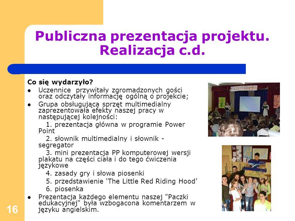 16 Publiczna prezentacja projektu. Realizacja c.d. Co się wydarzyło? Uczennice przywitały zgromadzonych gości oraz odczytały informację ogólną o proje