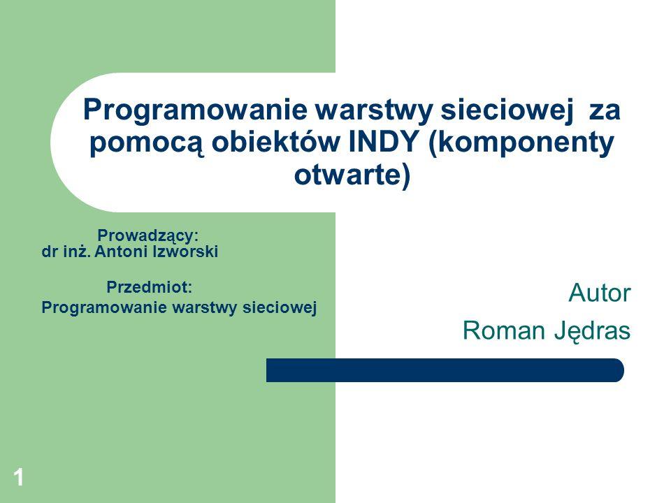 1 Programowanie warstwy sieciowej za pomocą obiektów INDY (komponenty otwarte) Autor Roman Jędras Prowadzący: dr inż. Antoni Izworski Przedmiot: Progr