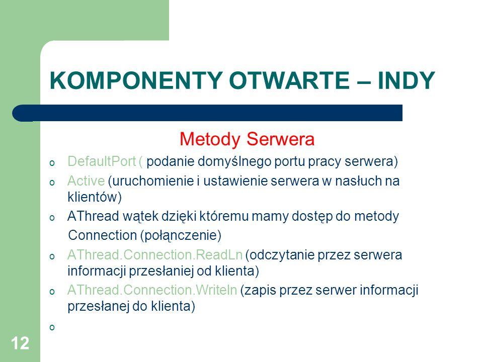 12 KOMPONENTY OTWARTE – INDY Metody Serwera o DefaultPort ( podanie domyślnego portu pracy serwera) o Active (uruchomienie i ustawienie serwera w nasł