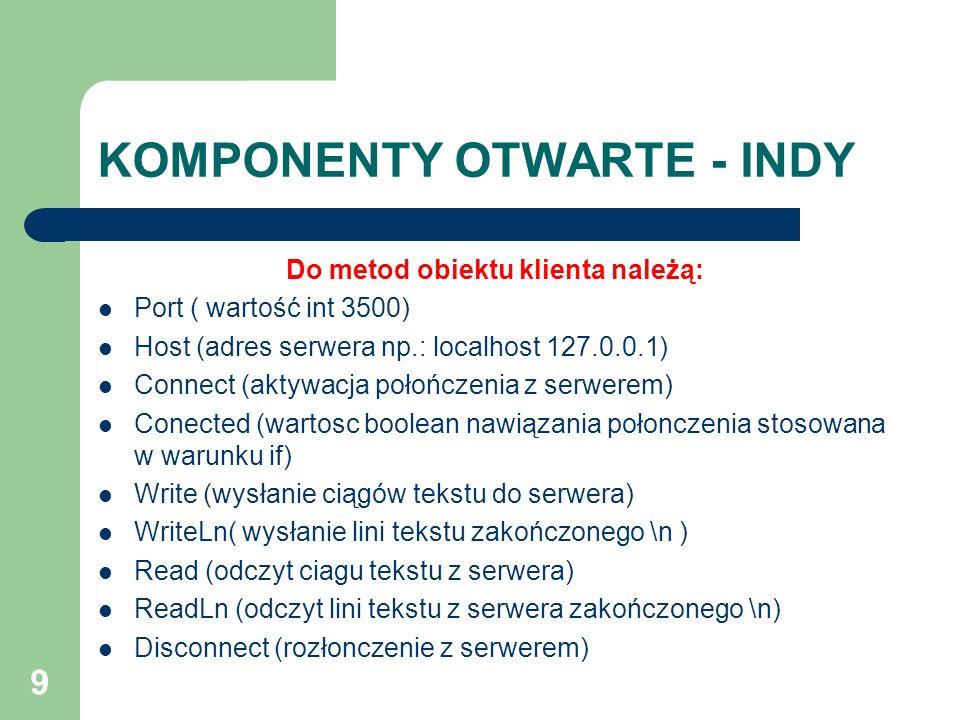 9 KOMPONENTY OTWARTE - INDY Do metod obiektu klienta należą: Port ( wartość int 3500) Host (adres serwera np.: localhost 127.0.0.1) Connect (aktywacja