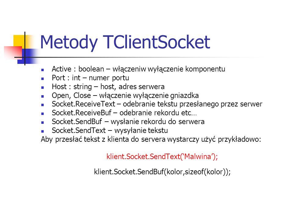 Metody TClientSocket Active : boolean – włączeniw wyłączenie komponentu Port : int – numer portu Host : string – host, adres serwera Open, Close – włą