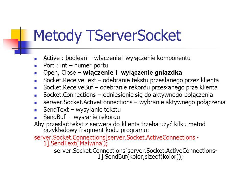 Metody TServerSocket Active : boolean – włączenie i wyłączenie komponentu Port : int – numer portu Open, Close – włączenie i wyłączenie gniazdka Socke