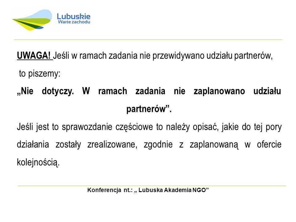 Konferencja nt.: Lubuska Akademia NGO UWAGA! Jeśli w ramach zadania nie przewidywano udziału partnerów, to piszemy: Nie dotyczy. W ramach zadania nie