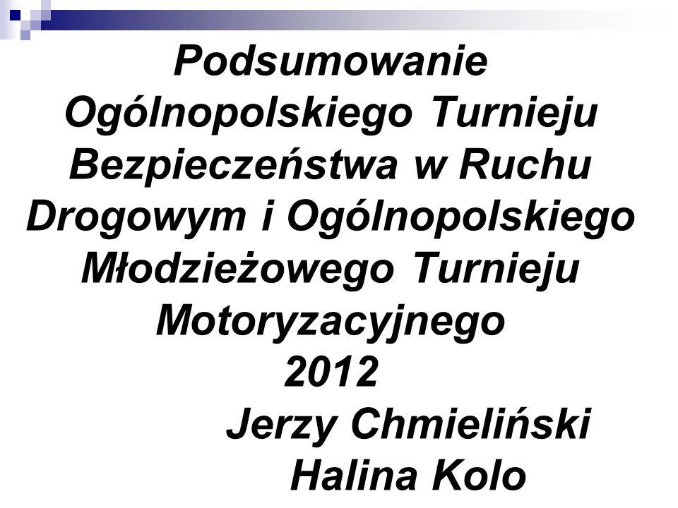 Podsumowanie Ogólnopolskiego Turnieju Bezpieczeństwa w Ruchu Drogowym i Ogólnopolskiego Młodzieżowego Turnieju Motoryzacyjnego 2012 Jerzy Chmieliński Halina Kolo