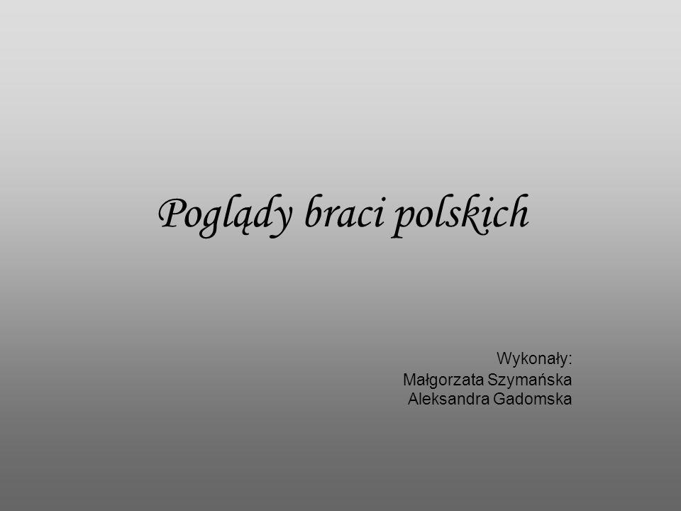 Poglądy braci polskich Wykonały: Małgorzata Szymańska Aleksandra Gadomska