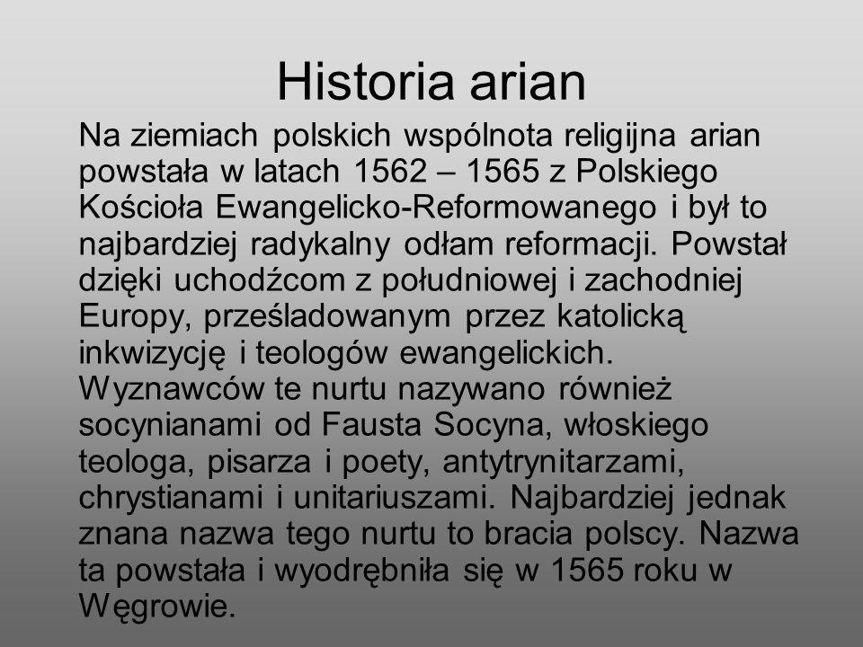 Historia arian Na ziemiach polskich wspólnota religijna arian powstała w latach 1562 – 1565 z Polskiego Kościoła Ewangelicko-Reformowanego i był to na