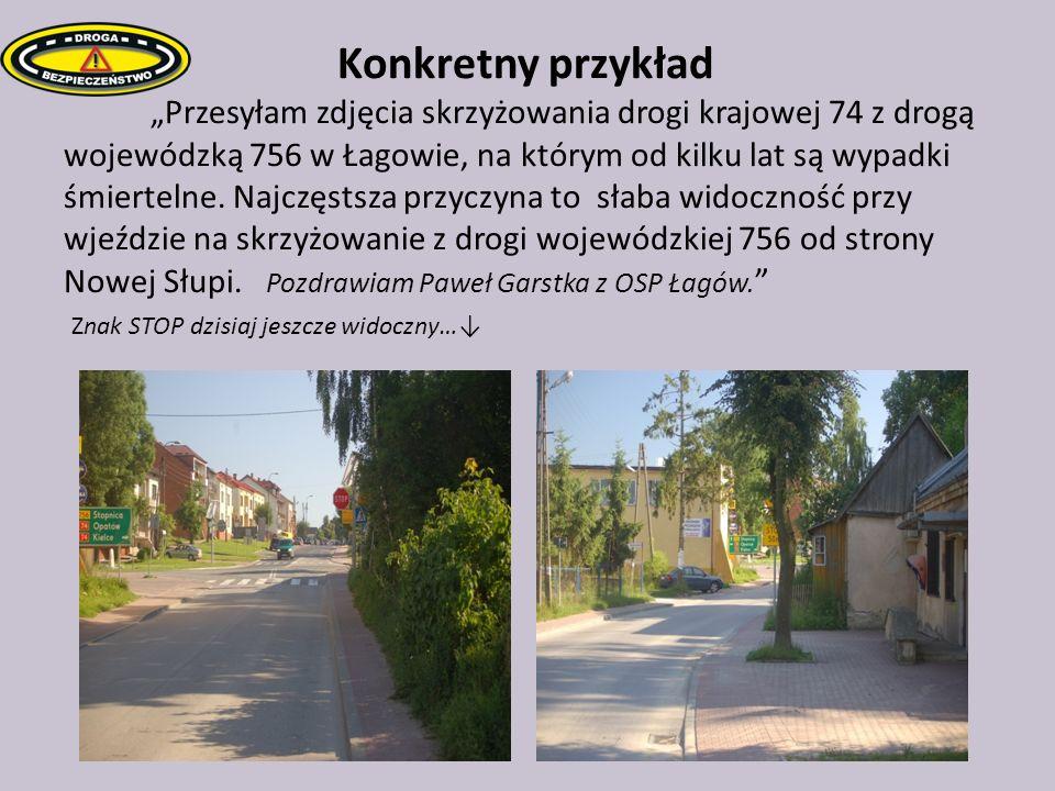 K Konkretny przykład Przesyłam zdjęcia skrzyżowania drogi krajowej 74 z drogą wojewódzką 756 w Łagowie, na którym od kilku lat są wypadki śmiertelne.