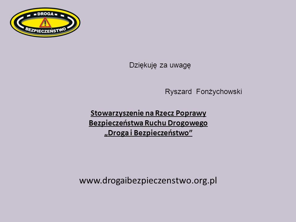 Stowarzyszenie na Rzecz Poprawy Bezpieczeństwa Ruchu Drogowego Droga i Bezpieczeństwo www.drogaibezpieczenstwo.org.pl Dziękuję za uwagę Ryszard Fonżyc