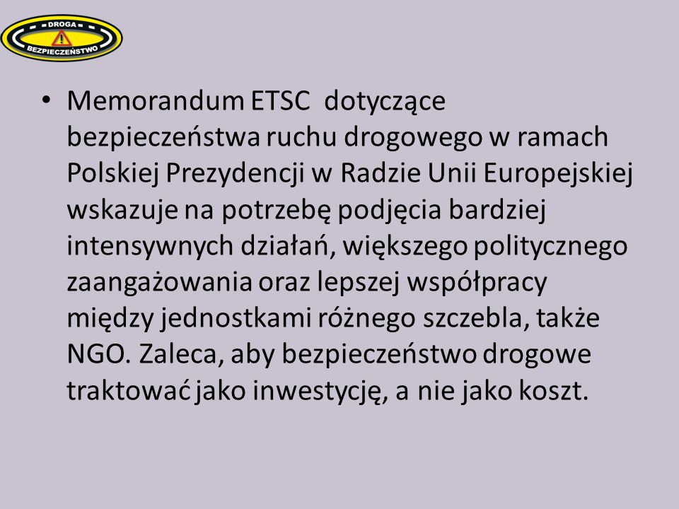 Memorandum ETSC dotyczące bezpieczeństwa ruchu drogowego w ramach Polskiej Prezydencji w Radzie Unii Europejskiej wskazuje na potrzebę podjęcia bardzi