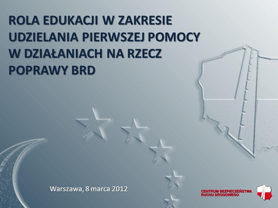 ROLA EDUKACJI W ZAKRESIE UDZIELANIA PIERWSZEJ POMOCY W DZIAŁANIACH NA RZECZ POPRAWY BRD Warszawa, 8 marca 2012