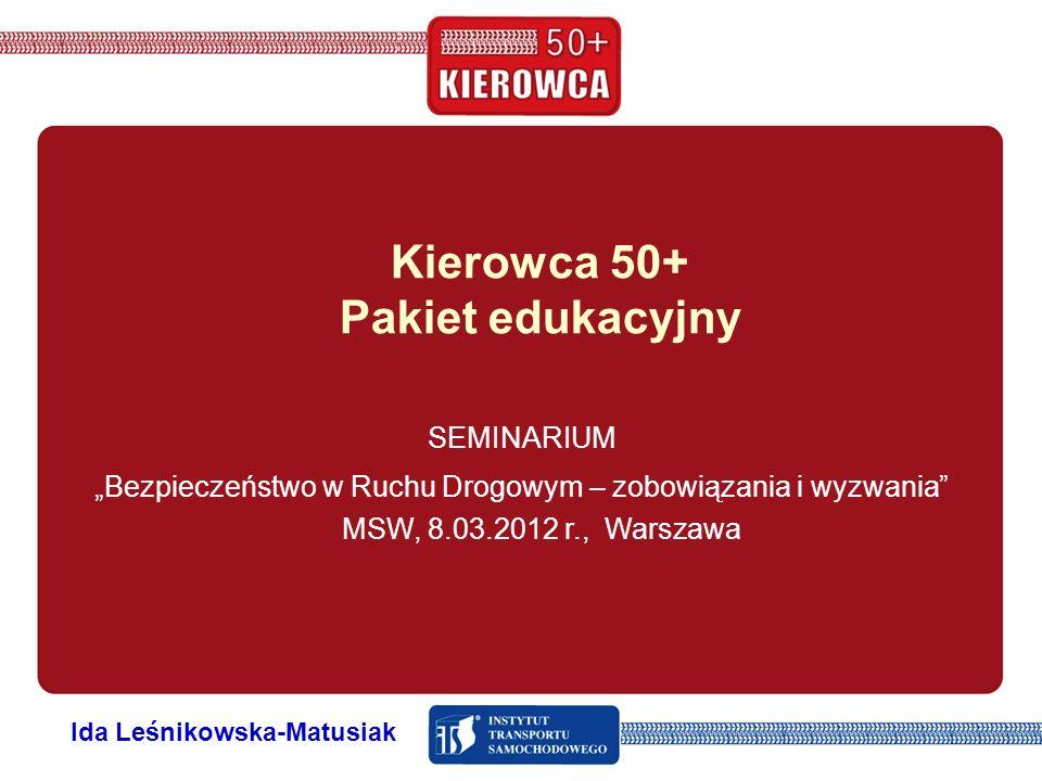 Kierowca 50+ Pakiet edukacyjny SEMINARIUM Bezpieczeństwo w Ruchu Drogowym – zobowiązania i wyzwania MSW, 8.03.2012 r., Warszawa Ida Leśnikowska-Matusi