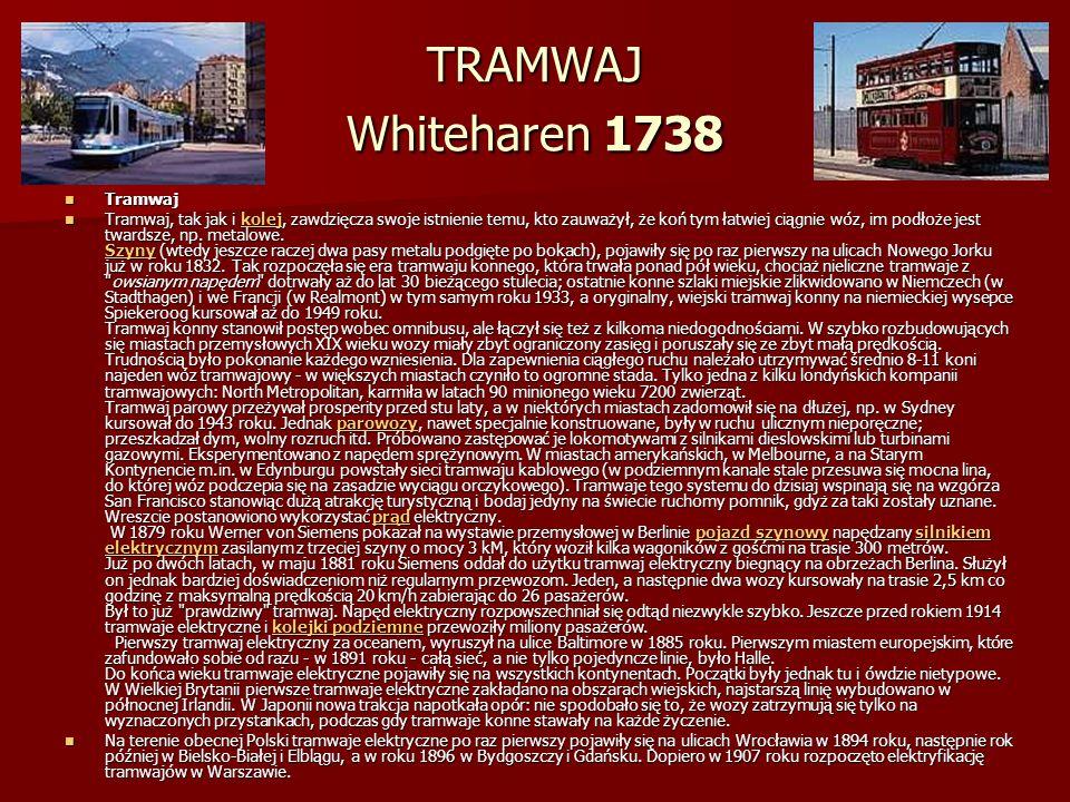 TRAMWAJ Whiteharen 1738 Tramwaj Tramwaj Tramwaj, tak jak i kolej, zawdzięcza swoje istnienie temu, kto zauważył, że koń tym łatwiej ciągnie wóz, im podłoże jest twardsze, np.
