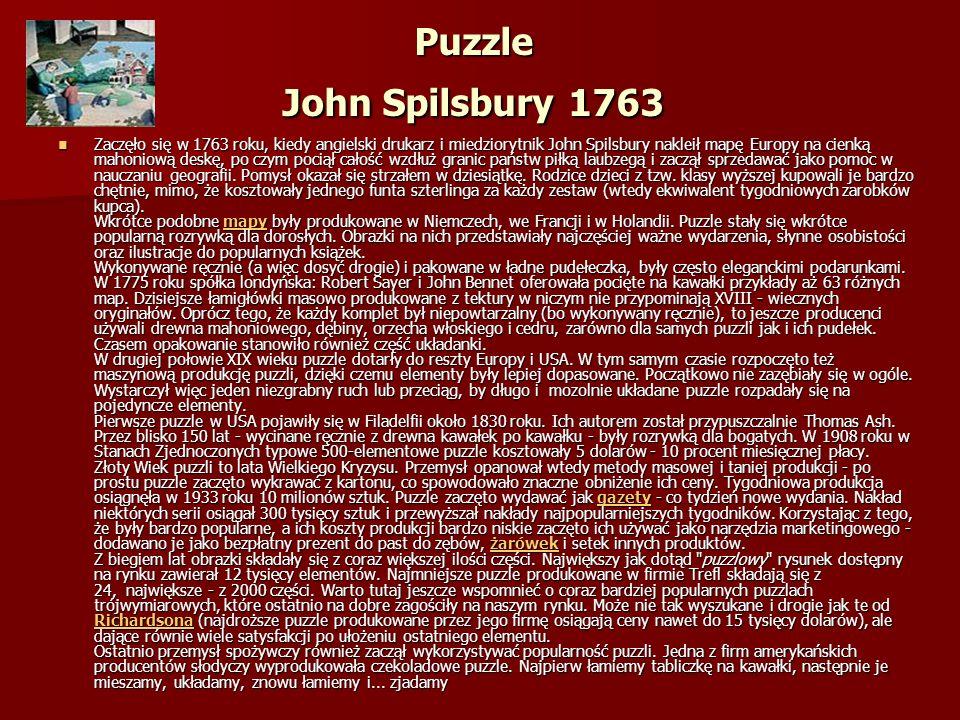 Puzzle John Spilsbury 1763 Zaczęło się w 1763 roku, kiedy angielski drukarz i miedziorytnik John Spilsbury nakleił mapę Europy na cienką mahoniową deskę, po czym pociął całość wzdłuż granic państw piłką laubzegą i zaczął sprzedawać jako pomoc w nauczaniu geografii.