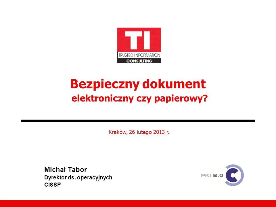 Bezpieczny dokument elektroniczny czy papierowy? Michał Tabor Dyrektor ds. operacyjnych CISSP Kraków, 26 lutego 2013 r.