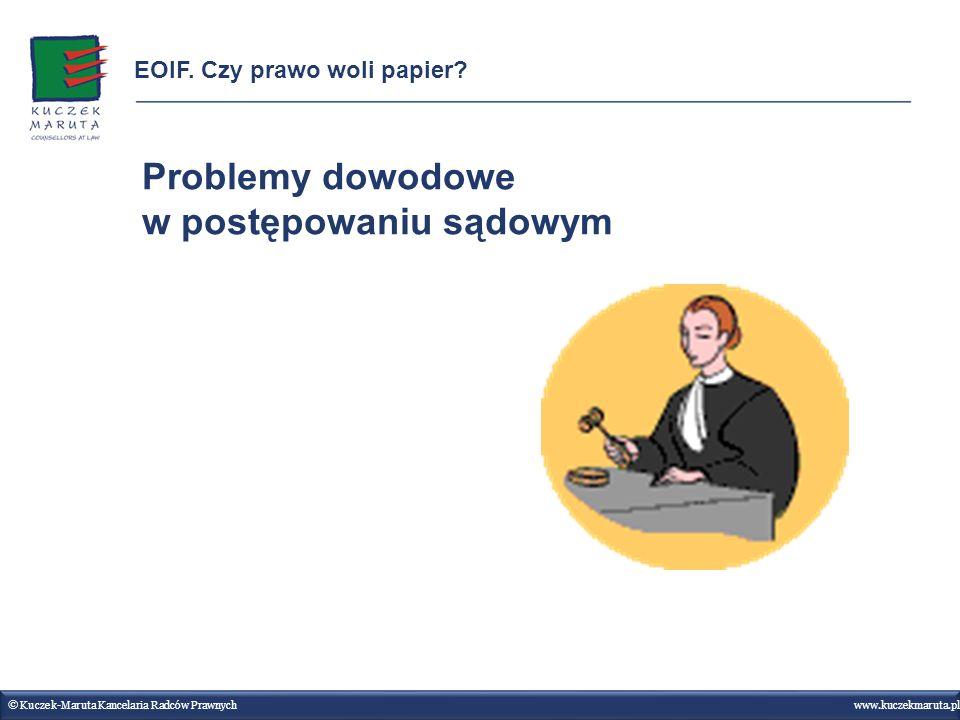 Problemy dowodowe w postępowaniu sądowym © Kuczek-Maruta Kancelaria Radców Prawnych www.kuczekmaruta.pl EOIF. Czy prawo woli papier?
