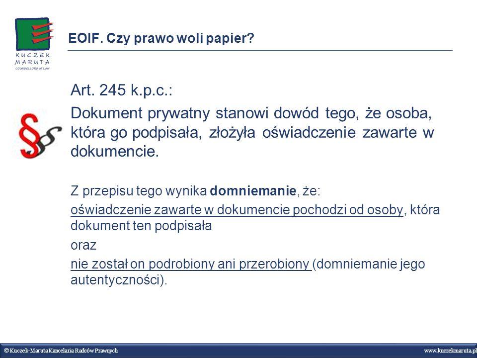 EOIF. Czy prawo woli papier? © Kuczek-Maruta Kancelaria Radców Prawnych www.kuczekmaruta.pl Art. 245 k.p.c.: Dokument prywatny stanowi dowód tego, że