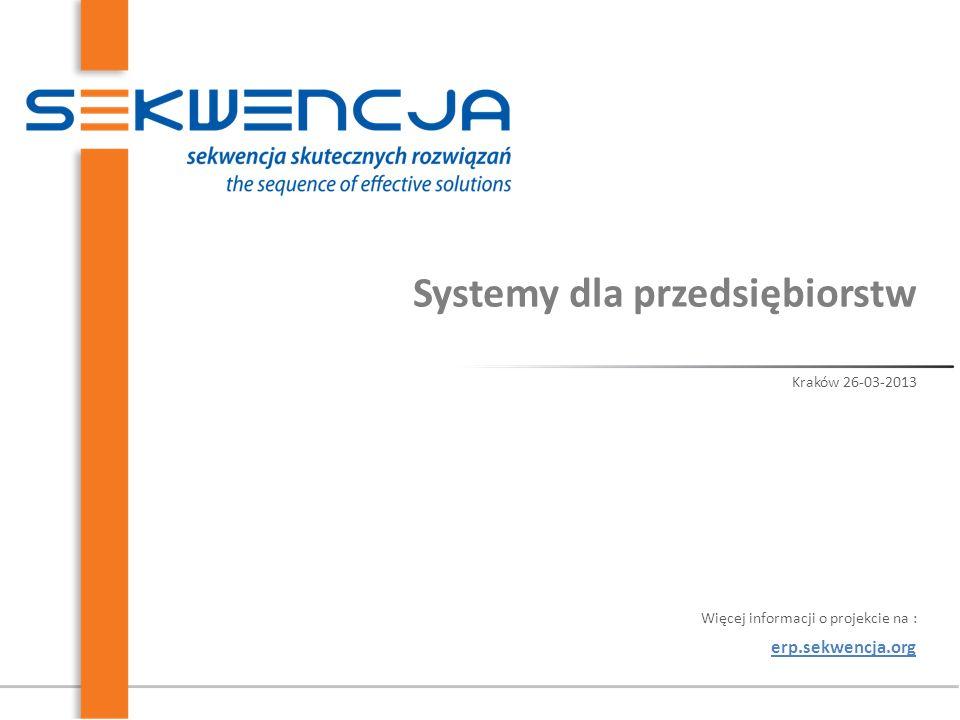 Systemy dla przedsiębiorstw Kraków 26-03-2013 erp.sekwencja.org Więcej informacji o projekcie na :