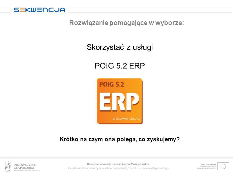 Rozwiązanie pomagające w wyborze: Skorzystać z usługi POIG 5.2 ERP Krótko na czym ona polega, co zyskujemy?