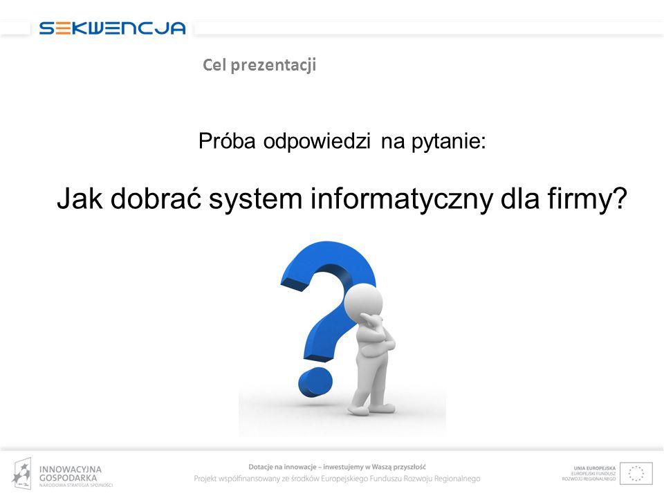 Cel prezentacji Próba odpowiedzi na pytanie: Jak dobrać system informatyczny dla firmy?
